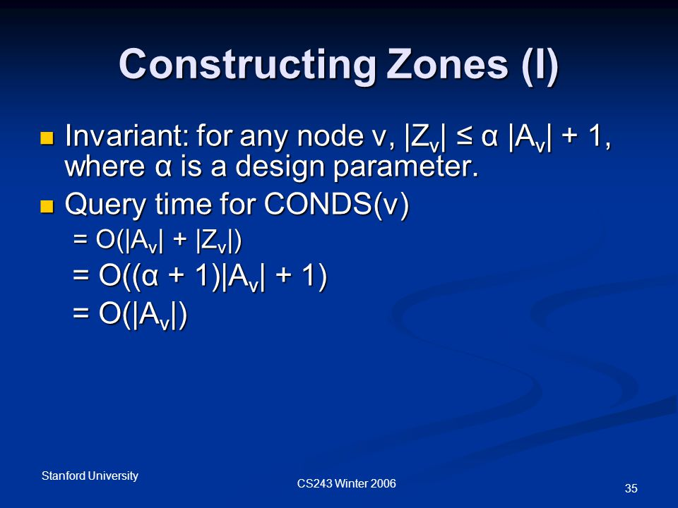 CS243 Winter 2006 Stanford University 35 Constructing Zones (I) Invariant: for any node v, |Z v | ≤ α |A v | + 1, where α is a design parameter.