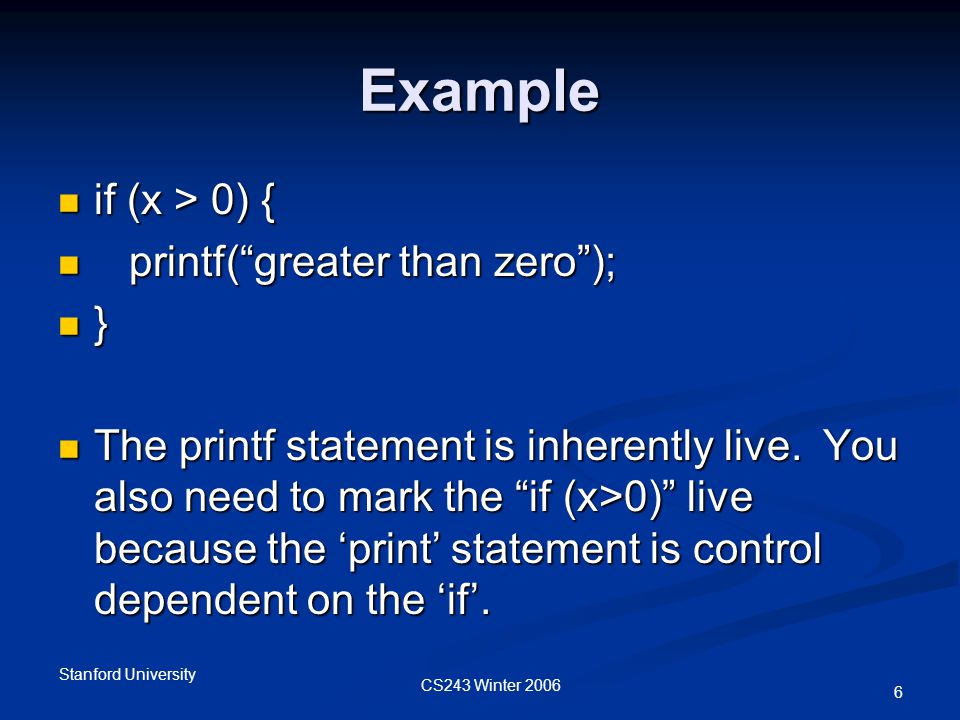 CS243 Winter 2006 Stanford University 6 Example if (x > 0) { if (x > 0) { printf( greater than zero ); printf( greater than zero ); } The printf statement is inherently live.