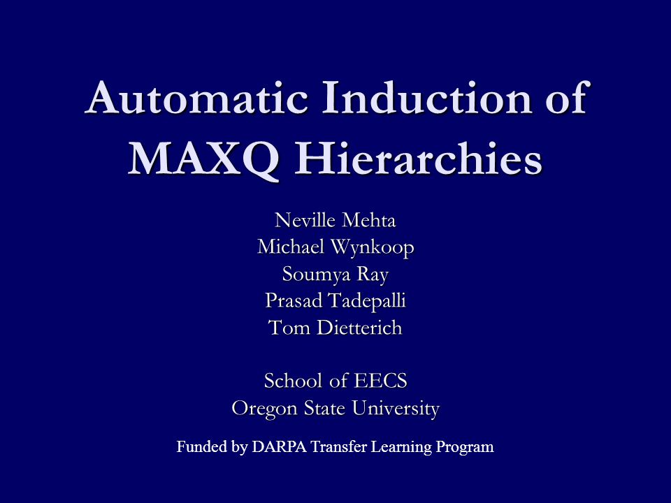 Hierarchical Reinforcement Learning Exploits domain structure to facilitate learning Exploits domain structure to facilitate learning Policy constraints Policy constraints State abstraction State abstraction Paradigms: Options, HAMs, MaxQ Paradigms: Options, HAMs, MaxQ MaxQ task hierarchy MaxQ task hierarchy Directed acyclic graph of subtasks Directed acyclic graph of subtasks Leaves are the primitive MDP actions Leaves are the primitive MDP actions Traditionally, task structure is provided as prior knowledge to the learning agent Traditionally, task structure is provided as prior knowledge to the learning agent