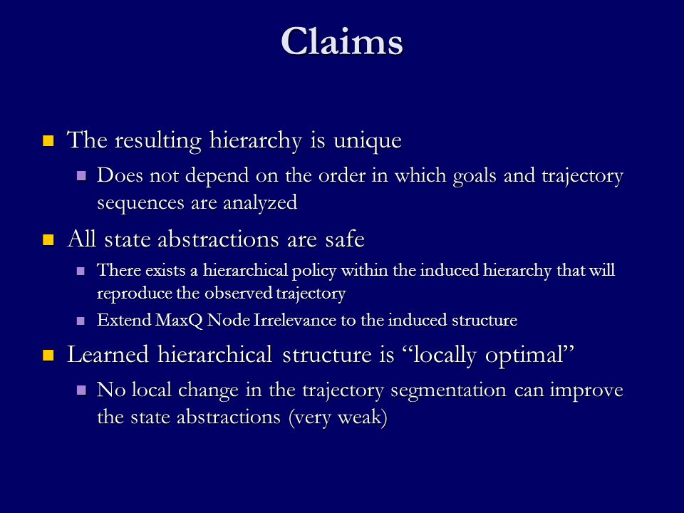 Claims The resulting hierarchy is unique The resulting hierarchy is unique Does not depend on the order in which goals and trajectory sequences are analyzed Does not depend on the order in which goals and trajectory sequences are analyzed All state abstractions are safe All state abstractions are safe There exists a hierarchical policy within the induced hierarchy that will reproduce the observed trajectory There exists a hierarchical policy within the induced hierarchy that will reproduce the observed trajectory Extend MaxQ Node Irrelevance to the induced structure Extend MaxQ Node Irrelevance to the induced structure Learned hierarchical structure is locally optimal Learned hierarchical structure is locally optimal No local change in the trajectory segmentation can improve the state abstractions (very weak) No local change in the trajectory segmentation can improve the state abstractions (very weak)