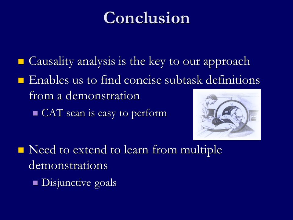 Conclusion Causality analysis is the key to our approach Causality analysis is the key to our approach Enables us to find concise subtask definitions from a demonstration Enables us to find concise subtask definitions from a demonstration CAT scan is easy to perform CAT scan is easy to perform Need to extend to learn from multiple demonstrations Need to extend to learn from multiple demonstrations Disjunctive goals Disjunctive goals