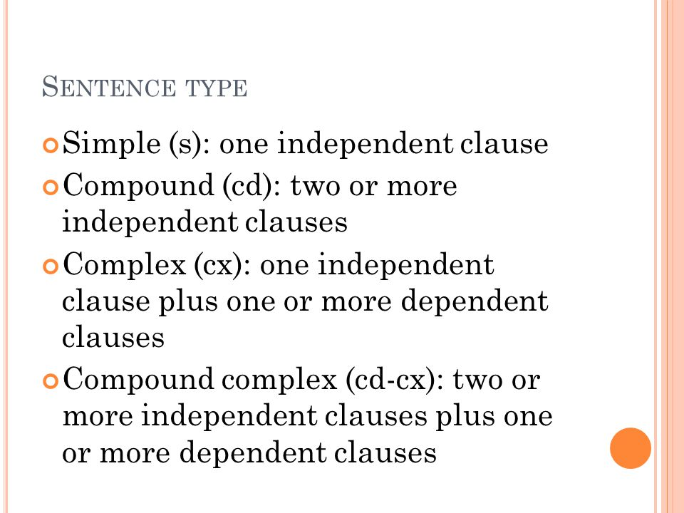S ENTENCE TYPE Simple (s): one independent clause Compound (cd): two or more independent clauses Complex (cx): one independent clause plus one or more dependent clauses Compound complex (cd-cx): two or more independent clauses plus one or more dependent clauses