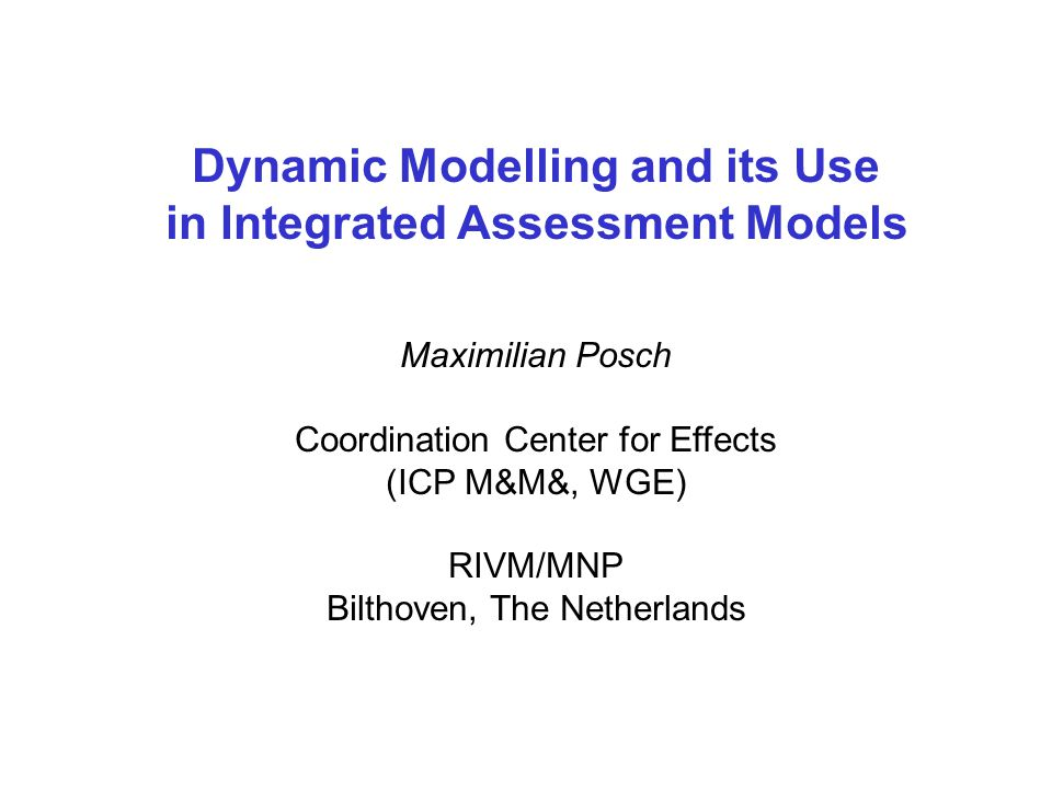 Dynamic Modelling and its Use in Integrated Assessment Models Maximilian Posch Coordination Center for Effects (ICP M&M&, WGE) RIVM/MNP Bilthoven, The Netherlands