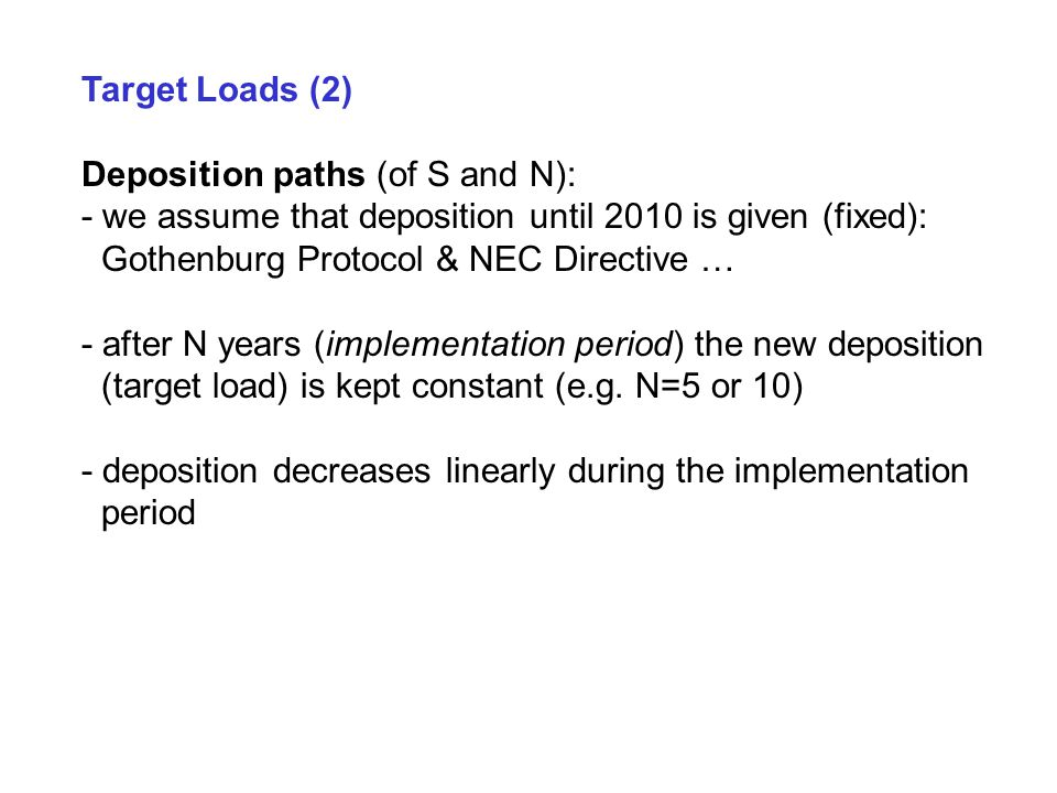 Target Loads (2) Deposition paths (of S and N): - we assume that deposition until 2010 is given (fixed): Gothenburg Protocol & NEC Directive … - after N years (implementation period) the new deposition (target load) is kept constant (e.g.