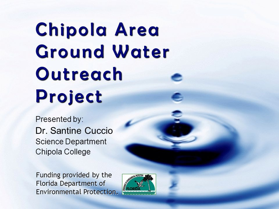 Chipola Area Ground Water Outreach Project Presented by: Dr. Santine Cuccio Science Department Chipola College Funding provided by the Florida Departm