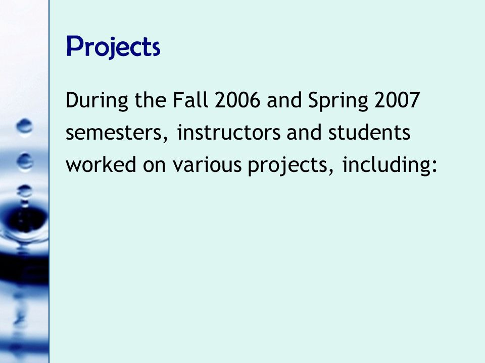 Projects During the Fall 2006 and Spring 2007 semesters, instructors and students worked on various projects, including: