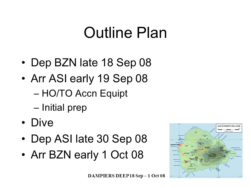 DAMPIERS DEEP 18 Sep – 1 Oct 08 Outline Plan Dep BZN late 18 Sep 08 Arr ASI early 19 Sep 08 –HO/TO Accn Equipt –Initial prep Dive Dep ASI late 30 Sep 08 Arr BZN early 1 Oct 08