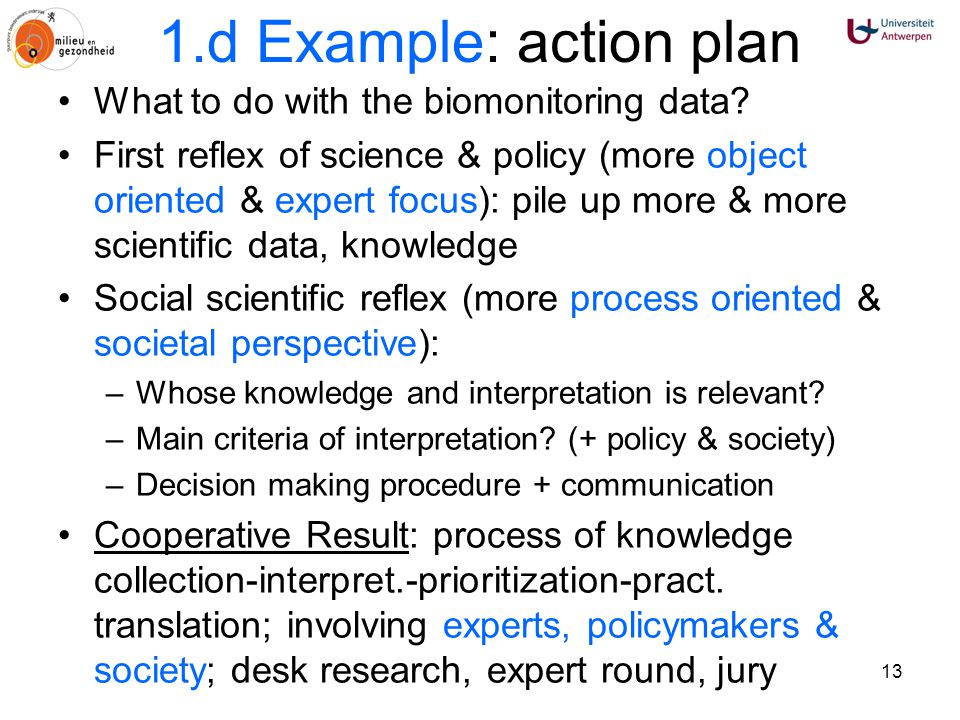 13 1.d Example: action plan What to do with the biomonitoring data? First reflex of science & policy (more object oriented & expert focus): pile up mo