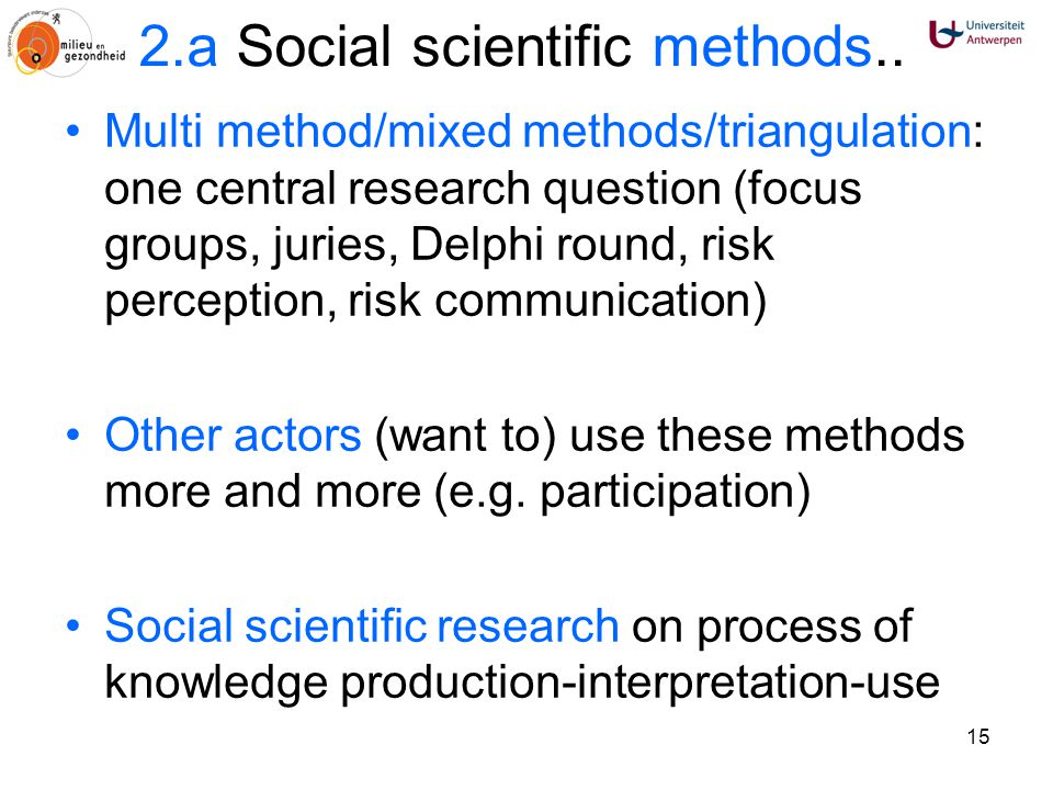 15 2.a Social scientific methods.. Multi method/mixed methods/triangulation: one central research question (focus groups, juries, Delphi round, risk p