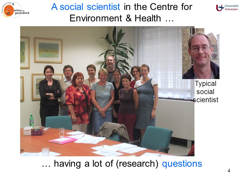 4 … having a lot of (research) questions Typical social scientist A social scientist in the Centre for Environment & Health …