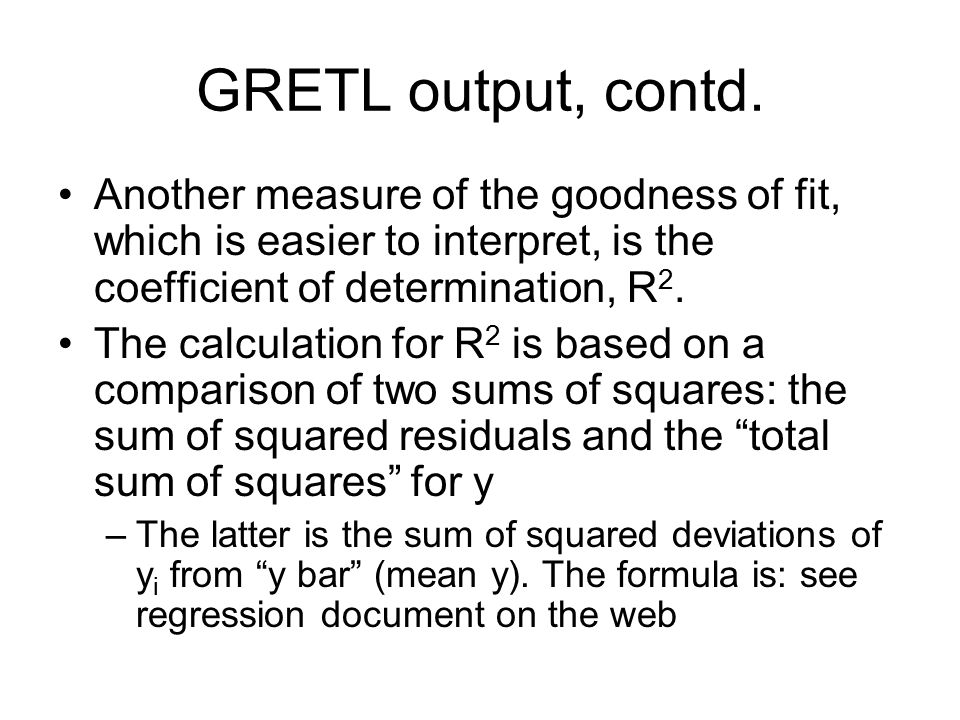 GRETL output, contd. Another measure of the goodness of fit, which is easier to interpret, is the coefficient of determination, R 2. The calculation f