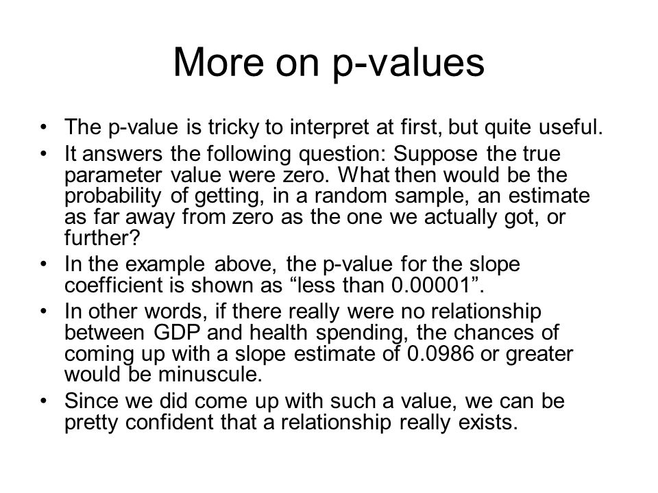 More on p-values The p-value is tricky to interpret at first, but quite useful. It answers the following question: Suppose the true parameter value we