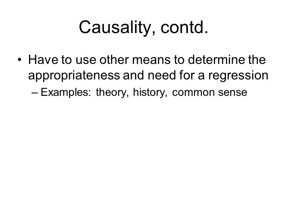 Causality, contd. Have to use other means to determine the appropriateness and need for a regression –Examples: theory, history, common sense
