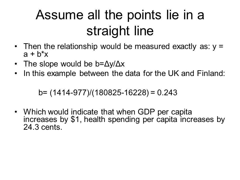 Assume all the points lie in a straight line Then the relationship would be measured exactly as: y = a + b*x The slope would be b= Δy/Δx In this examp