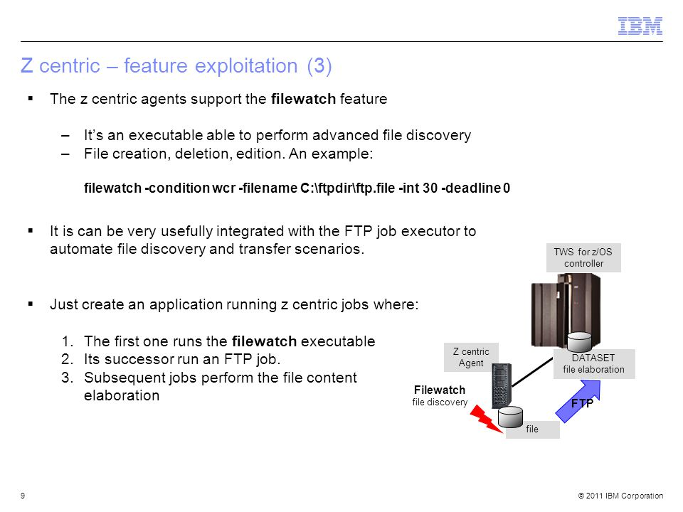 © 2011 IBM Corporation  The z centric agents support the filewatch feature –It's an executable able to perform advanced file discovery –File creation