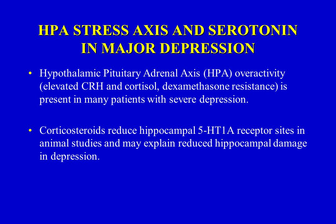 HPA STRESS AXIS AND SEROTONIN IN MAJOR DEPRESSION Hypothalamic Pituitary Adrenal Axis (HPA) overactivity (elevated CRH and cortisol, dexamethasone resistance) is present in many patients with severe depression.