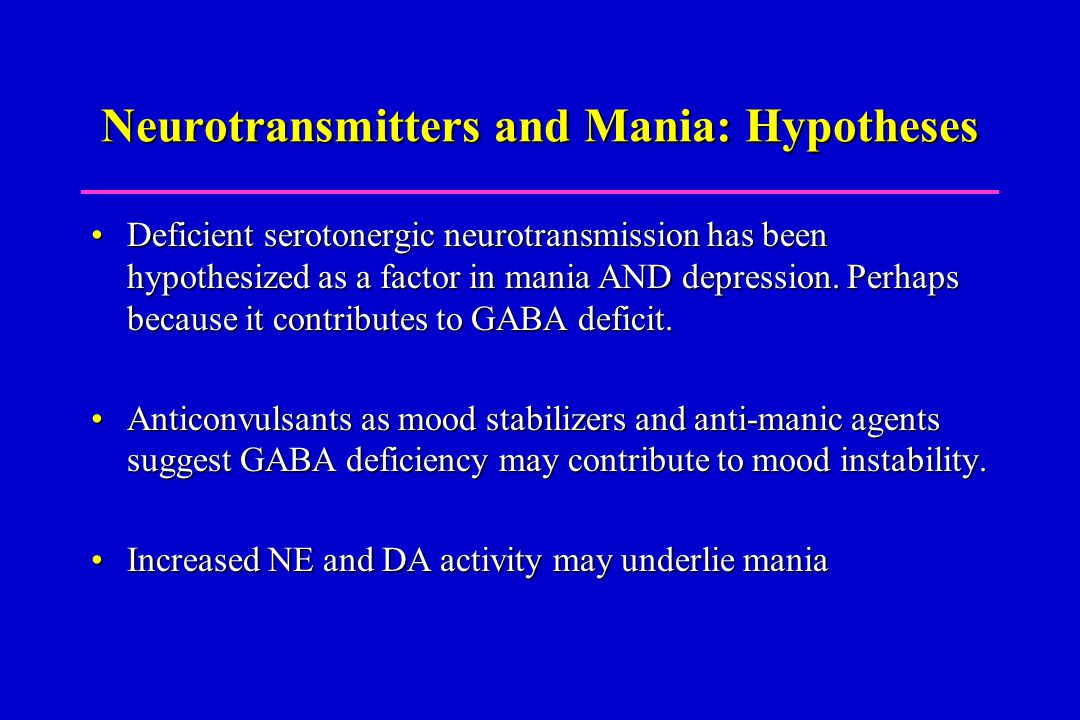 Neurotransmitters and Mania: Hypotheses Deficient serotonergic neurotransmission has been hypothesized as a factor in mania AND depression.