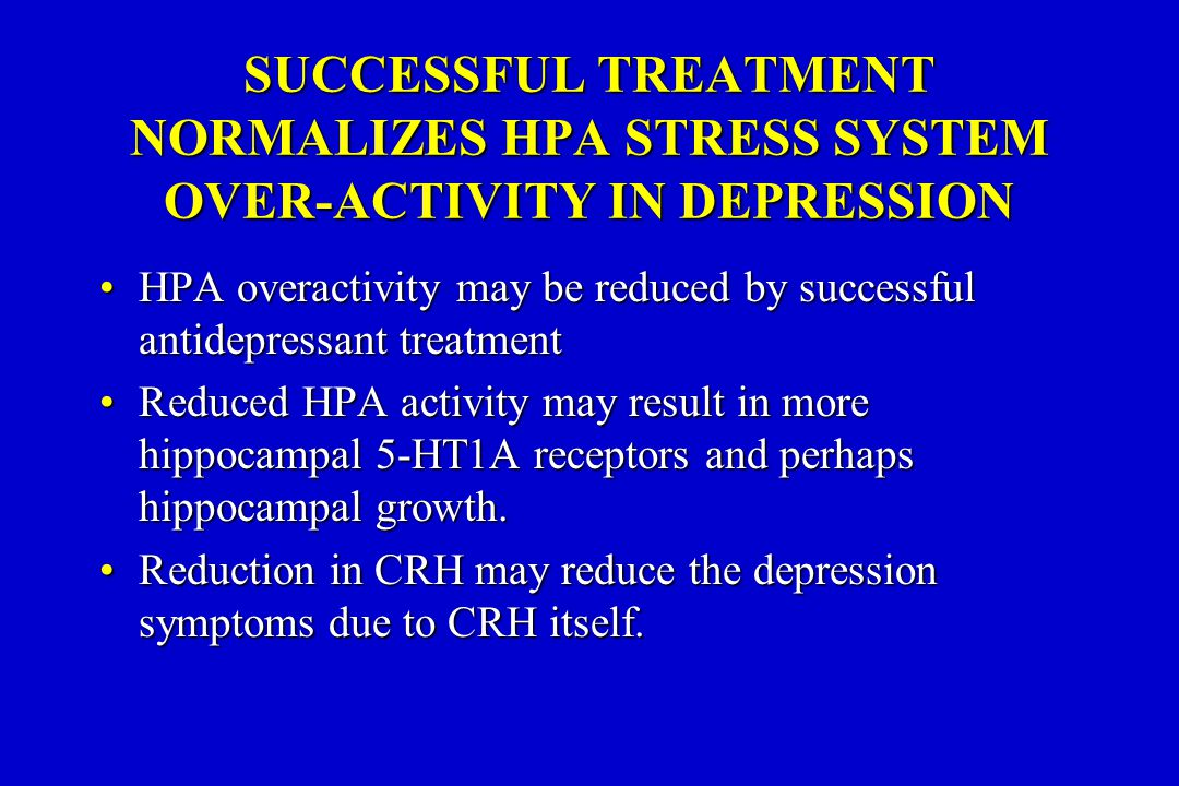 SUCCESSFUL TREATMENT NORMALIZES HPA STRESS SYSTEM OVER-ACTIVITY IN DEPRESSION HPA overactivity may be reduced by successful antidepressant treatmentHPA overactivity may be reduced by successful antidepressant treatment Reduced HPA activity may result in more hippocampal 5-HT1A receptors and perhaps hippocampal growth.Reduced HPA activity may result in more hippocampal 5-HT1A receptors and perhaps hippocampal growth.