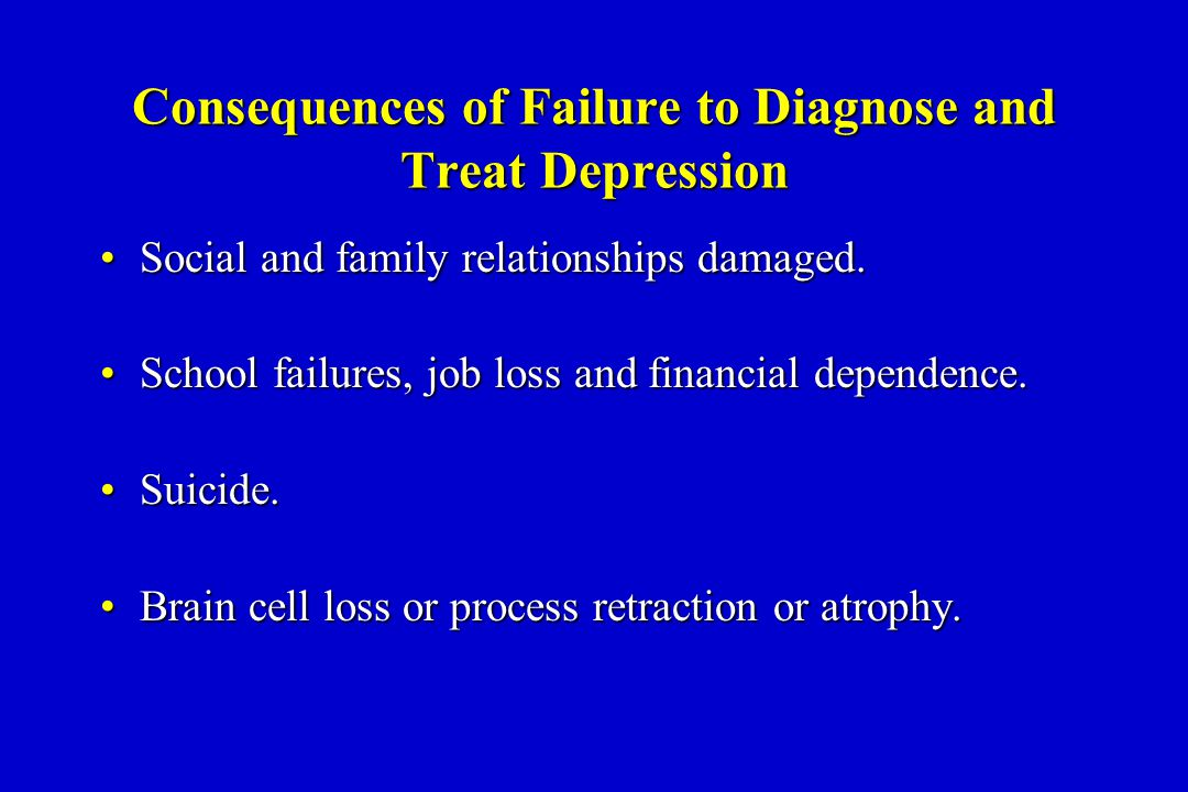 Consequences of Failure to Diagnose and Treat Depression Social and family relationships damaged.Social and family relationships damaged.