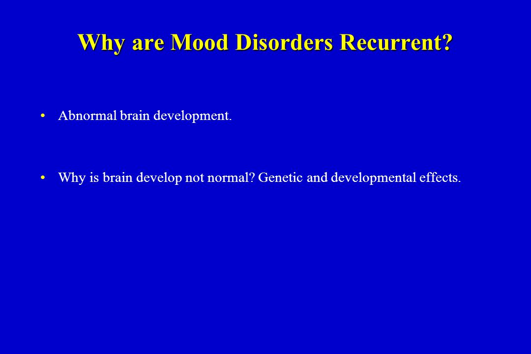Why are Mood Disorders Recurrent. Abnormal brain development.