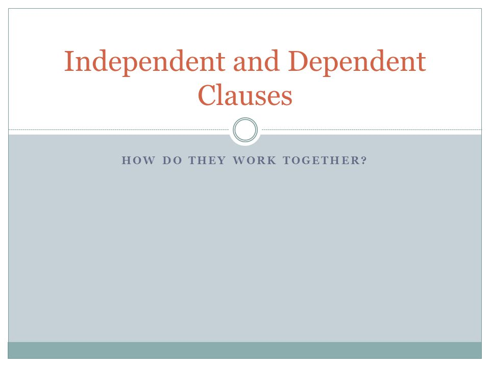 HOW DO THEY WORK TOGETHER? Independent and Dependent Clauses