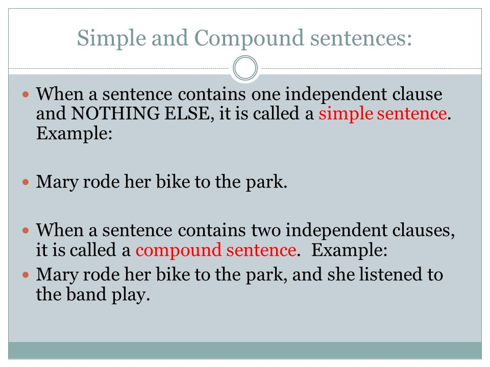 Simple and Compound sentences: When a sentence contains one independent clause and NOTHING ELSE, it is called a simple sentence.