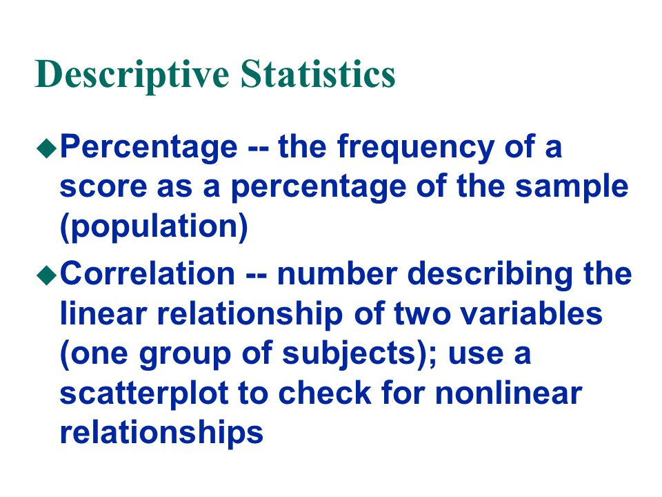 Descriptive Statistics u Percentage -- the frequency of a score as a percentage of the sample (population) u Correlation -- number describing the linear relationship of two variables (one group of subjects); use a scatterplot to check for nonlinear relationships