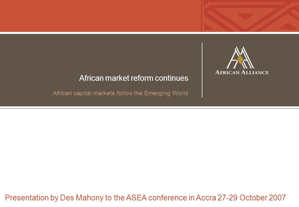 African market reform continues African capital markets follow the Emerging World Presentation by Des Mahony to the ASEA conference in Accra 27-29 Oct