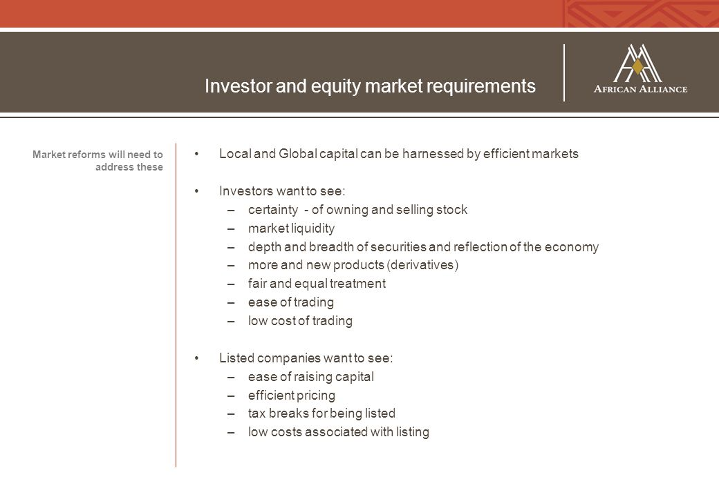 Investor and equity market requirements Local and Global capital can be harnessed by efficient markets Investors want to see: –certainty - of owning a