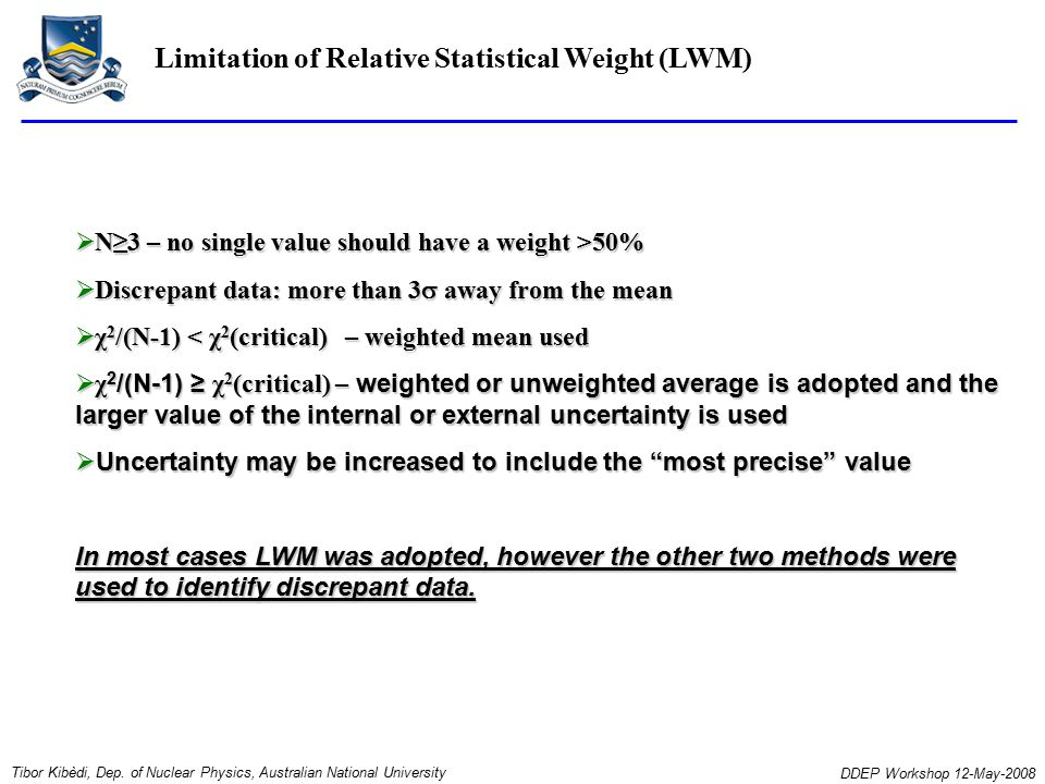  N≥3 – no single value should have a weight >50%  Discrepant data: more than 3  away from the mean  χ 2 /(N-1) < χ 2 (critical) – weighted mean used  χ 2 /(N-1) ≥ χ 2 (critical) – weighted or unweighted average is adopted and the larger value of the internal or external uncertainty is used  Uncertainty may be increased to include the most precise value In most cases LWM was adopted, however the other two methods were used to identify discrepant data.