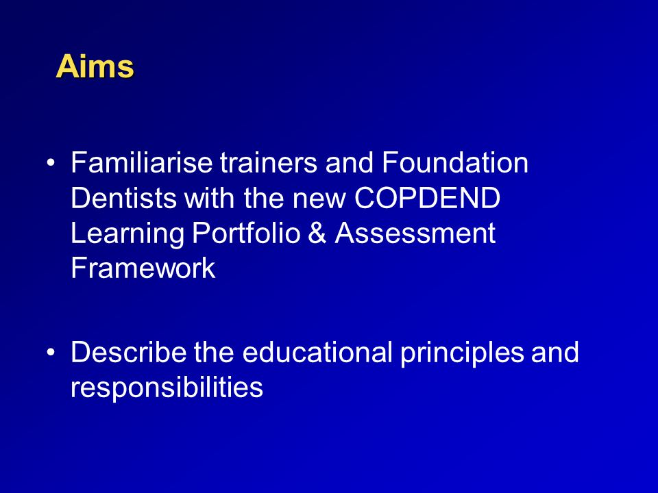 Aims Familiarise trainers and Foundation Dentists with the new COPDEND Learning Portfolio & Assessment Framework Describe the educational principles a