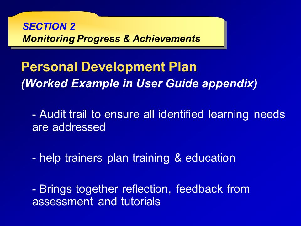 Personal Development Plan (Worked Example in User Guide appendix) - Audit trail to ensure all identified learning needs are addressed - help trainers plan training & education - Brings together reflection, feedback from assessment and tutorials SECTION 2 Monitoring Progress & Achievements SECTION 2 Monitoring Progress & Achievements