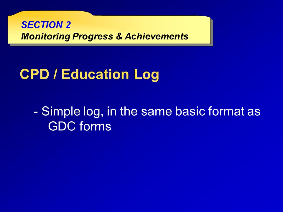 CPD / Education Log - Simple log, in the same basic format as GDC forms SECTION 2 Monitoring Progress & Achievements SECTION 2 Monitoring Progress & Achievements