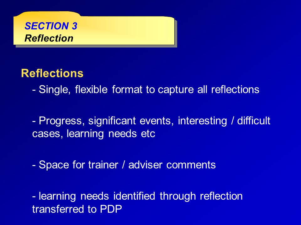 SECTION 3 Reflection SECTION 3 Reflection Reflections - Single, flexible format to capture all reflections - Progress, significant events, interesting