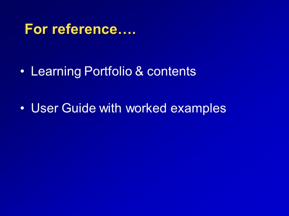 For reference…. Learning Portfolio & contents User Guide with worked examples