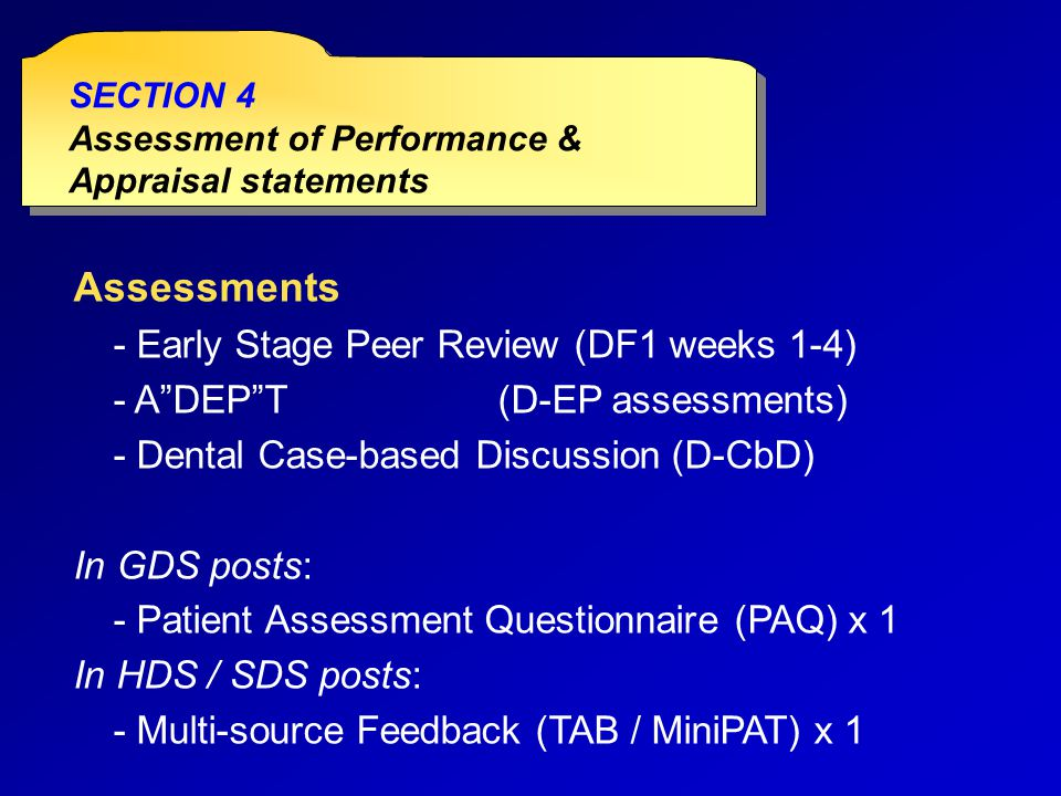 Assessments - Early Stage Peer Review (DF1 weeks 1-4) - A DEP T(D-EP assessments) - Dental Case-based Discussion (D-CbD) In GDS posts: - Patient Assessment Questionnaire (PAQ) x 1 In HDS / SDS posts: - Multi-source Feedback (TAB / MiniPAT) x 1 SECTION 4 Assessment of Performance & Appraisal statements SECTION 4 Assessment of Performance & Appraisal statements