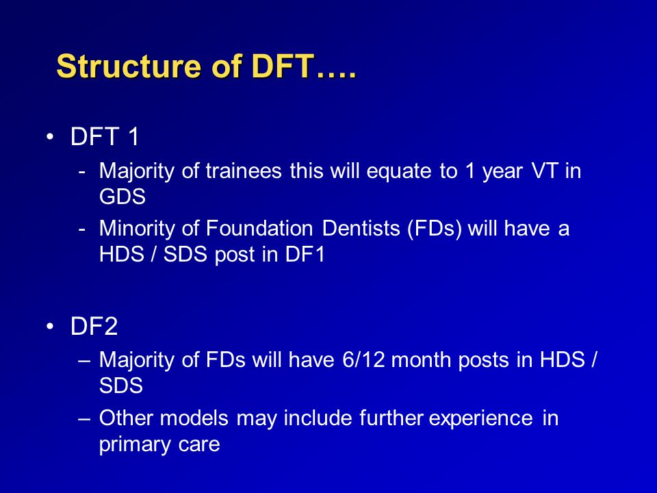 Structure of DFT…. DFT 1 -Majority of trainees this will equate to 1 year VT in GDS -Minority of Foundation Dentists (FDs) will have a HDS / SDS post