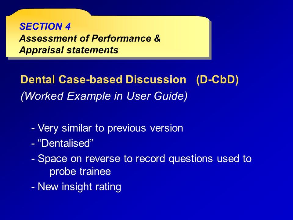 Dental Case-based Discussion(D-CbD) (Worked Example in User Guide) - Very similar to previous version - Dentalised - Space on reverse to record questions used to probe trainee - New insight rating SECTION 4 Assessment of Performance & Appraisal statements SECTION 4 Assessment of Performance & Appraisal statements