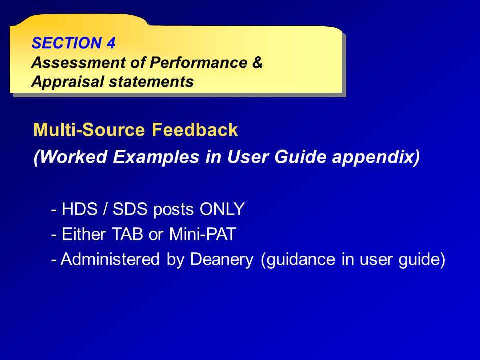 Multi-Source Feedback (Worked Examples in User Guide appendix) - HDS / SDS posts ONLY - Either TAB or Mini-PAT - Administered by Deanery (guidance in user guide) SECTION 4 Assessment of Performance & Appraisal statements SECTION 4 Assessment of Performance & Appraisal statements