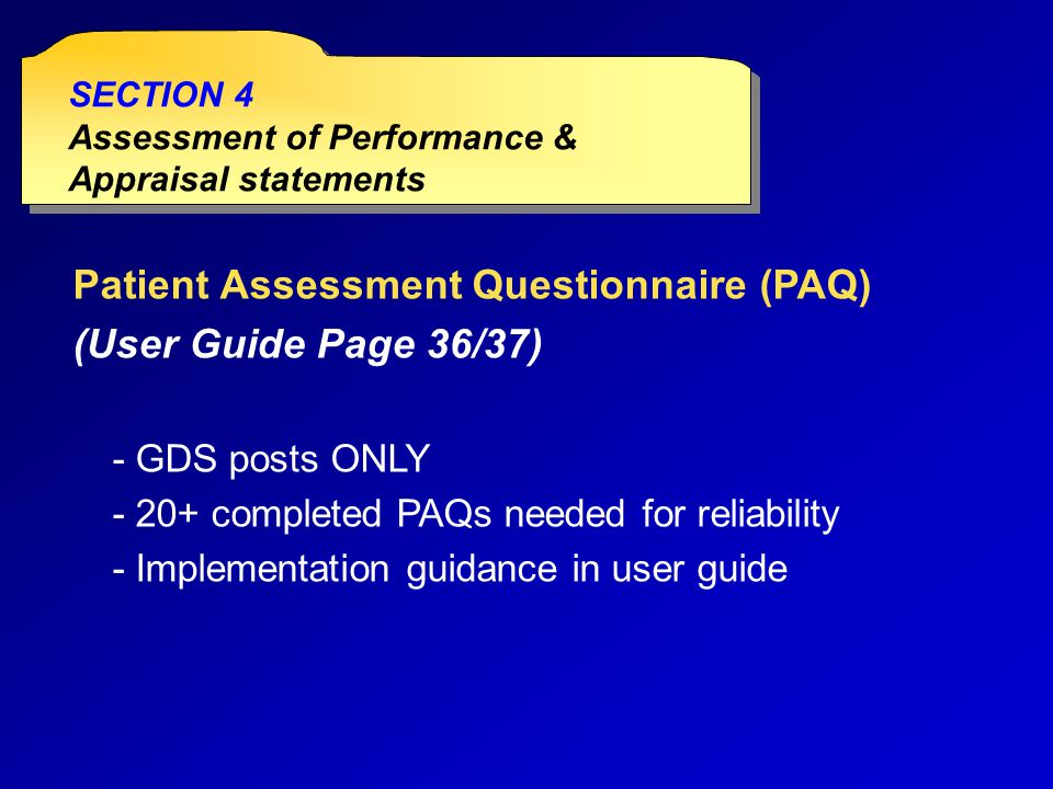 Patient Assessment Questionnaire (PAQ) (User Guide Page 36/37) - GDS posts ONLY - 20+ completed PAQs needed for reliability - Implementation guidance in user guide SECTION 4 Assessment of Performance & Appraisal statements SECTION 4 Assessment of Performance & Appraisal statements