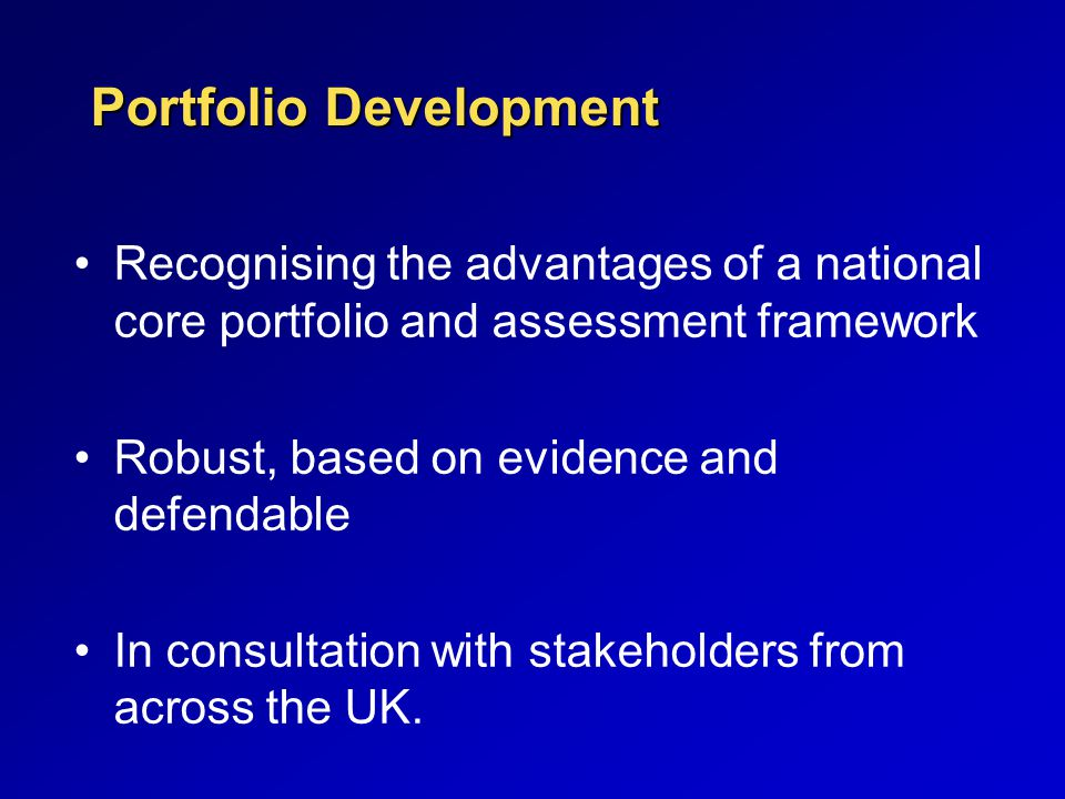 Portfolio Development Recognising the advantages of a national core portfolio and assessment framework Robust, based on evidence and defendable In consultation with stakeholders from across the UK.