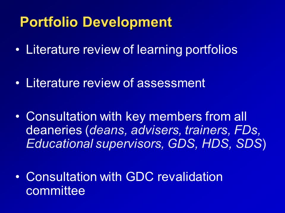 Portfolio Development Literature review of learning portfolios Literature review of assessment Consultation with key members from all deaneries (deans, advisers, trainers, FDs, Educational supervisors, GDS, HDS, SDS) Consultation with GDC revalidation committee