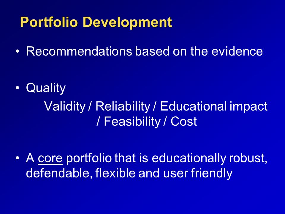 Portfolio Development Recommendations based on the evidence Quality Validity / Reliability / Educational impact / Feasibility / Cost A core portfolio that is educationally robust, defendable, flexible and user friendly