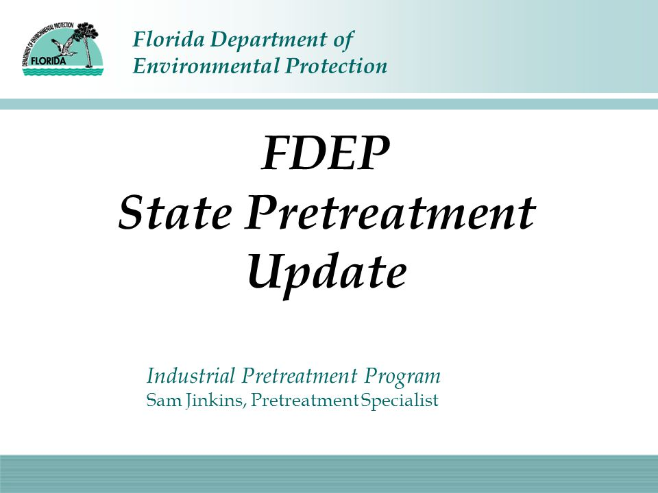 Florida Department of Environmental Protection FDEP State Pretreatment Update Industrial Pretreatment Program Sam Jinkins, Pretreatment Specialist