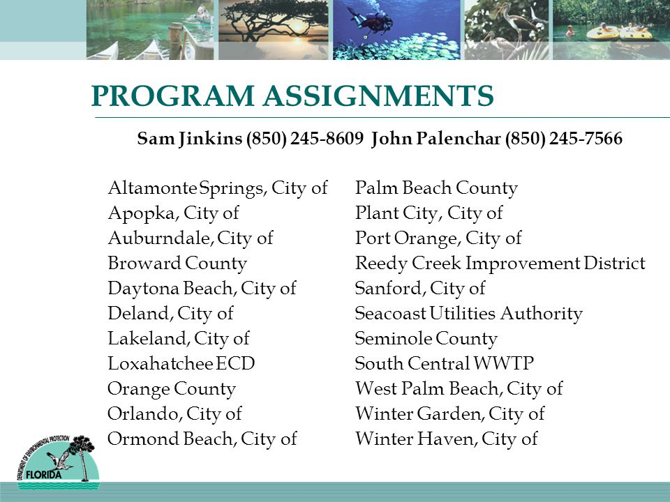 PROGRAM ASSIGNMENTS Sam Jinkins (850) 245-8609 John Palenchar (850) 245-7566 Altamonte Springs, City ofPalm Beach County Apopka, City ofPlant City, City of Auburndale, City ofPort Orange, City of Broward CountyReedy Creek Improvement District Daytona Beach, City ofSanford, City of Deland, City ofSeacoast Utilities Authority Lakeland, City ofSeminole County Loxahatchee ECDSouth Central WWTP Orange CountyWest Palm Beach, City of Orlando, City ofWinter Garden, City of Ormond Beach, City ofWinter Haven, City of