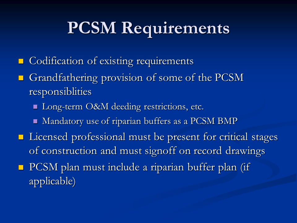 PCSM Requirements Codification of existing requirements Codification of existing requirements Grandfathering provision of some of the PCSM responsiblities Grandfathering provision of some of the PCSM responsiblities Long-term O&M deeding restrictions, etc.