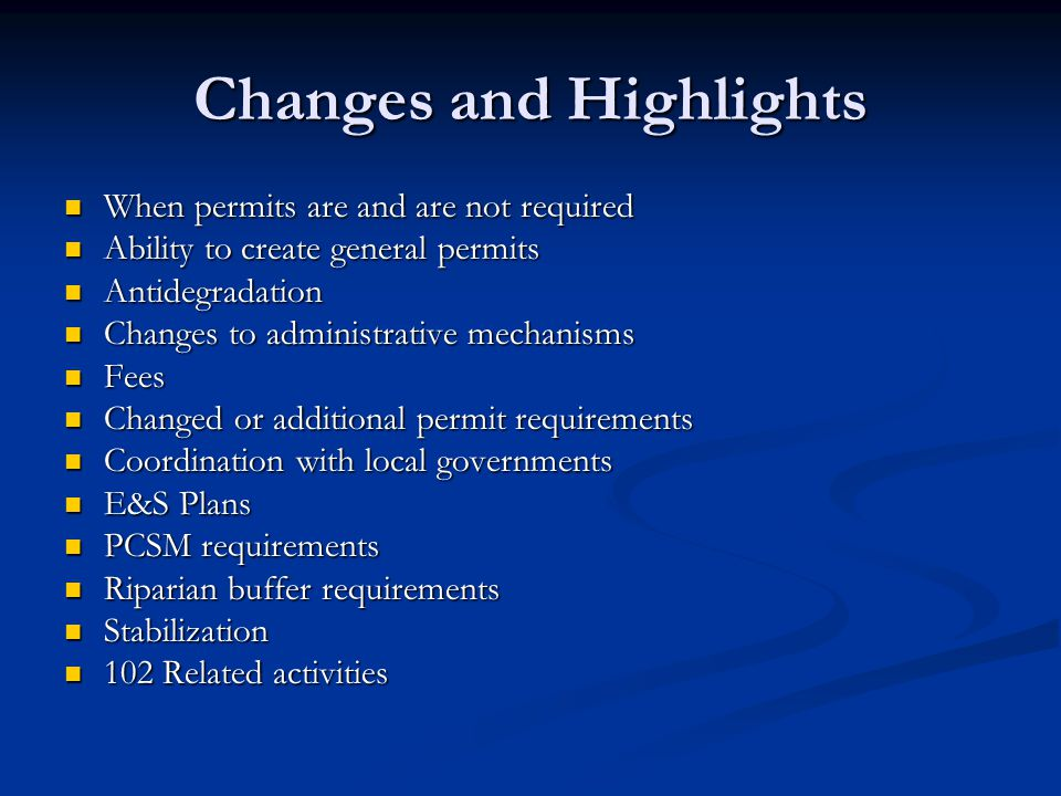 Changes and Highlights When permits are and are not required When permits are and are not required Ability to create general permits Ability to create general permits Antidegradation Antidegradation Changes to administrative mechanisms Changes to administrative mechanisms Fees Fees Changed or additional permit requirements Changed or additional permit requirements Coordination with local governments Coordination with local governments E&S Plans E&S Plans PCSM requirements PCSM requirements Riparian buffer requirements Riparian buffer requirements Stabilization Stabilization 102 Related activities 102 Related activities