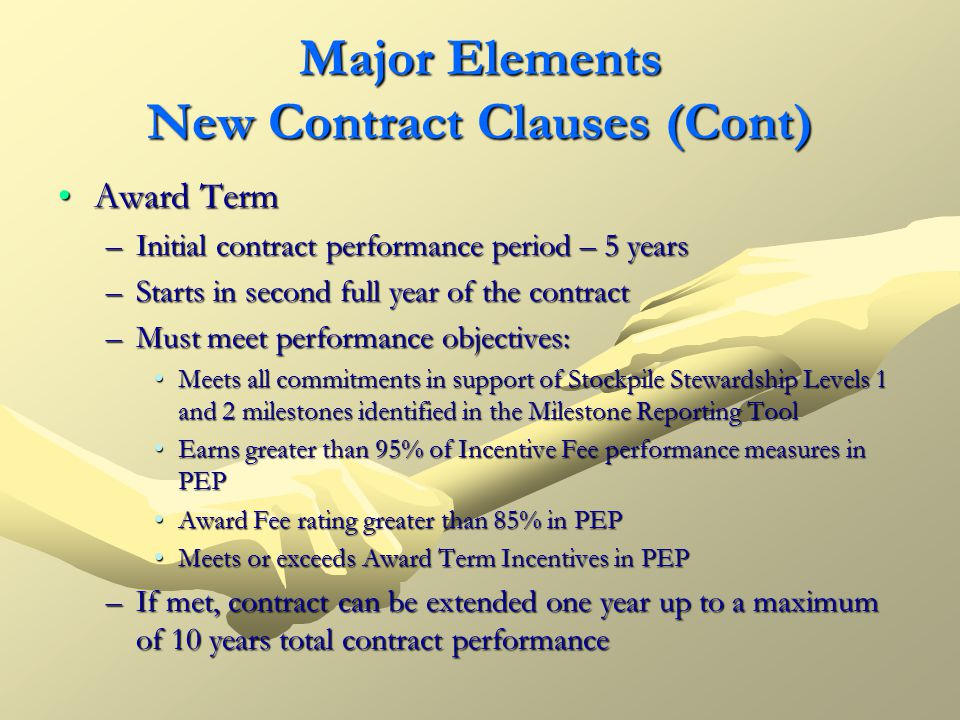 Major Elements New Contract Clauses (Cont) Award TermAward Term –Initial contract performance period – 5 years –Starts in second full year of the cont