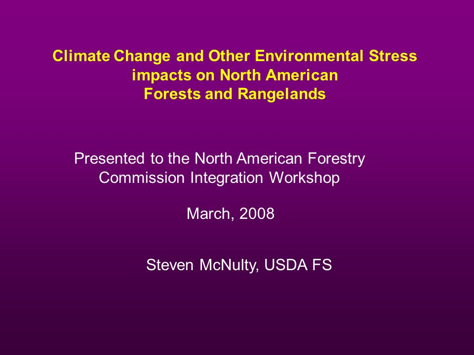 Climate Change and Other Environmental Stress impacts on North American Forests and Rangelands Steven McNulty, USDA FS Presented to the North American Forestry Commission Integration Workshop March, 2008