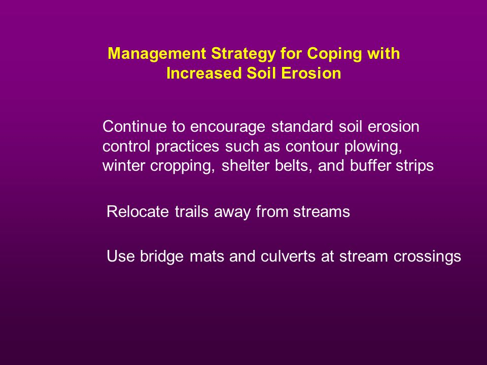 Management Strategy for Coping with Increased Soil Erosion Continue to encourage standard soil erosion control practices such as contour plowing, winter cropping, shelter belts, and buffer strips Relocate trails away from streams Use bridge mats and culverts at stream crossings